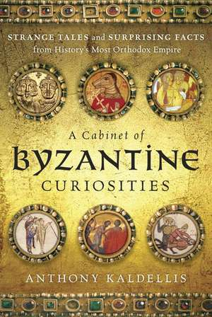 A Cabinet of Byzantine Curiosities: Strange Tales and Surprising Facts from History's Most Orthodox Empire de Anthony Kaldellis