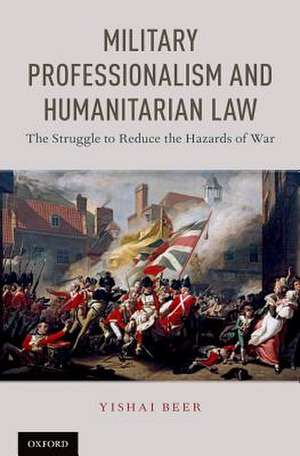 Military Professionalism and Humanitarian Law: The Struggle to Reduce the Hazards of War de Yishai Beer