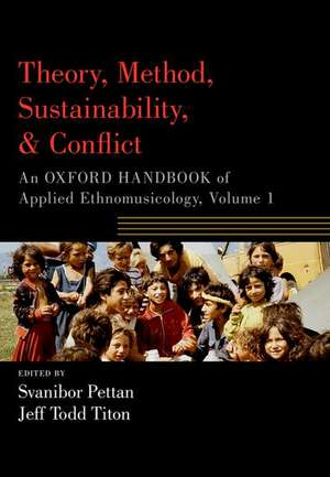 Theory, Method, Sustainability, and Conflict: An Oxford Handbook of Applied Ethnomusicology, Volume 1 de Svanibor Pettan