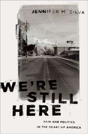 We're Still Here: Pain and Politics in the Heart of America de Jennifer M. Silva