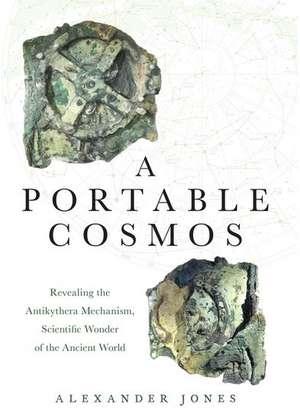 A Portable Cosmos: Revealing the Antikythera Mechanism, Scientific Wonder of the Ancient World de Alexander Jones