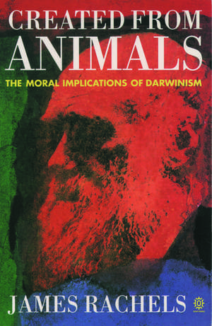 Created from Animals: The Moral Implications of Darwinism de James Rachels