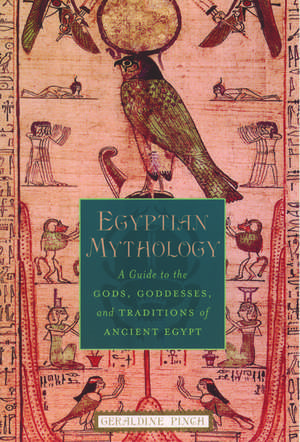 Egyptian Mythology: A Guide to the Gods, Goddesses, and Traditions of Ancient Egypt de Geraldine Pinch