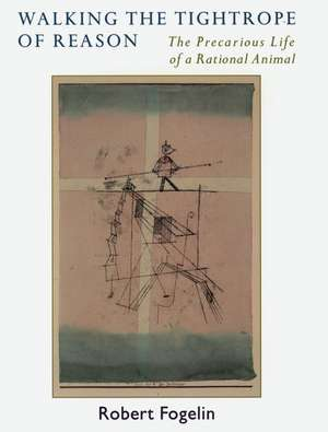 Walking the Tightrope of Reason: The Precarious Life of a Rational Animal de Robert Fogelin
