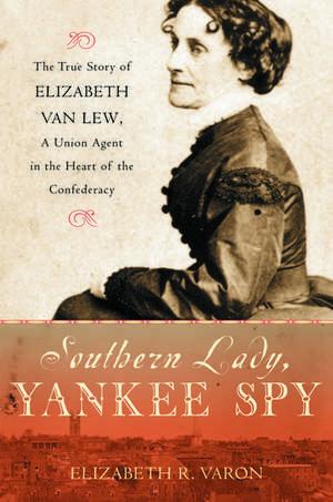 Southern Lady, Yankee Spy: The True Story of Elizabeth Van Lew, a Union Agent in the Heart of the Confederacy de Elizabeth R. Varon