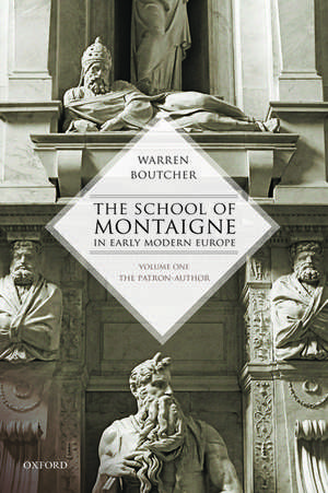 The School of Montaigne in Early Modern Europe: Volume One: The Patron Author de Warren Boutcher