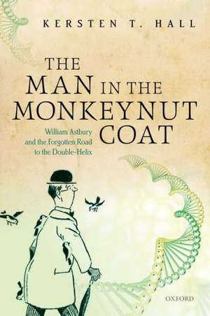 The Man in the Monkeynut Coat: William Astbury and the Forgotten Road to the Double-Helix de Kersten T. Hall