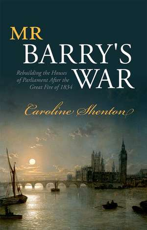 Mr Barry's War: Rebuilding the Houses of Parliament after the Great Fire of 1834 de Caroline Shenton