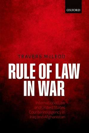 Rule of Law in War: International Law and United States Counterinsurgency in Iraq and Afghanistan de Travers McLeod