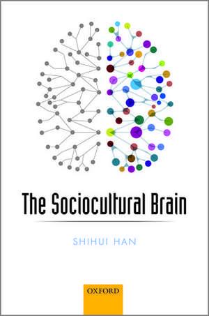 The Sociocultural Brain: A Cultural Neuroscience Approach to Human Nature de Shihui Han