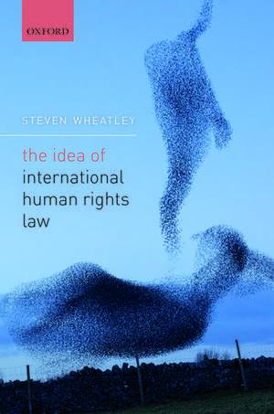 The Idea of International Human Rights Law de Steven Wheatley