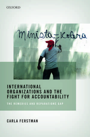 International Organizations and the Fight for Accountability: The Remedies and Reparations Gap de Carla Ferstman