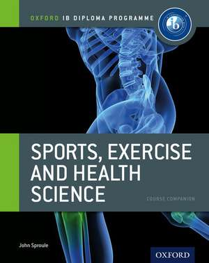 Oxford IB Diploma Programme: Sports, Exercise and Health Science Course Companion de John Sproule