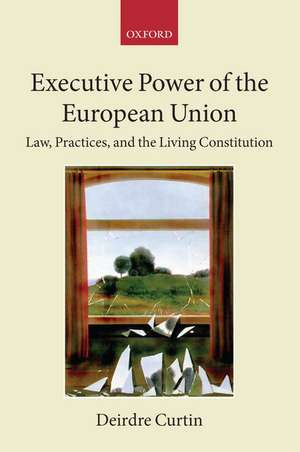Executive Power of the European Union: Law, Practices, and the Living Constitution de Deirdre Curtin