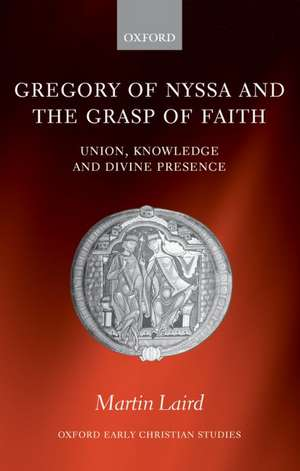 Gregory of Nyssa and the Grasp of Faith: Union, Knowledge, and Divine Presence de Martin Laird