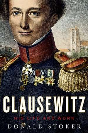 Clausewitz: His Life and Work de Donald Stoker