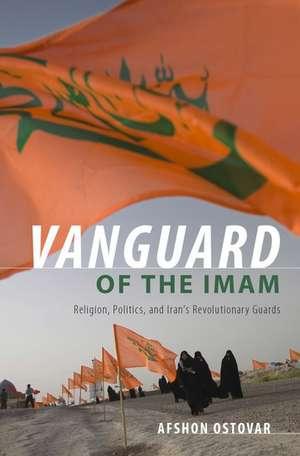 Vanguard of the Imam: Religion, Politics, and Iran's Revolutionary Guards de Afshon Ostovar