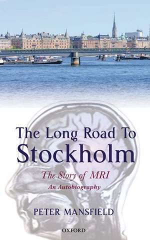 The Long Road to Stockholm: The Story of Magnetic Resonance Imaging - An Autobiography de Peter Mansfield