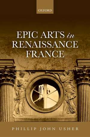 Epic Arts in Renaissance France de Phillip John Usher