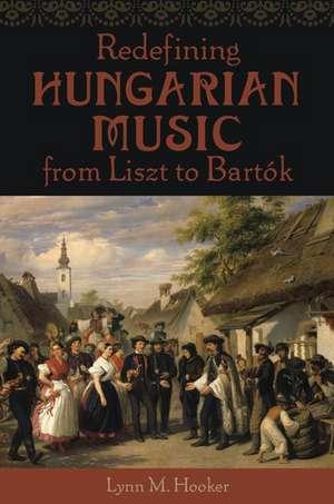 Redefining Hungarian Music from Liszt to Bartók de Lynn M. Hooker