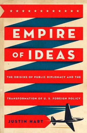 Empire of Ideas: The Origins of Public Diplomacy and the Transformation of U. S. Foreign Policy de Justin Hart