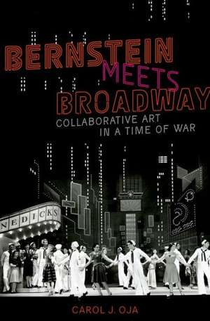 Bernstein Meets Broadway: Collaborative Art in a Time of War de Carol Oja