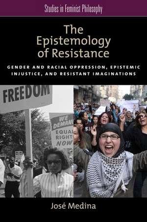 The Epistemology of Resistance: Gender and Racial Oppression, Epistemic Injustice, and the Social Imagination de José Medina