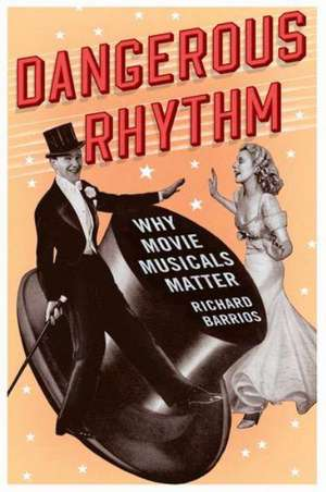 Dangerous Rhythm: Why Movie Musicals Matter de Richard Barrios