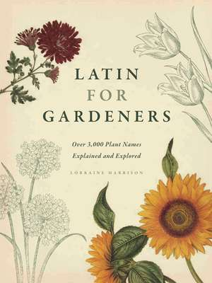 Latin for Gardeners: Over 3,000 Plant Names Explained and Explored de Lorraine Harrison