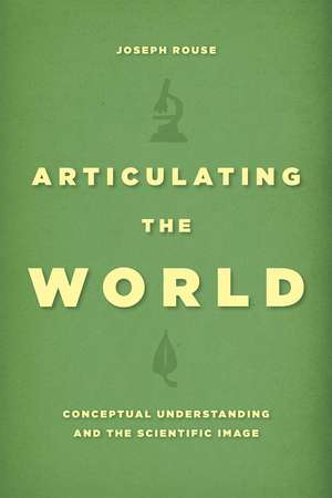 Articulating the World: Conceptual Understanding and the Scientific Image de Joseph Rouse