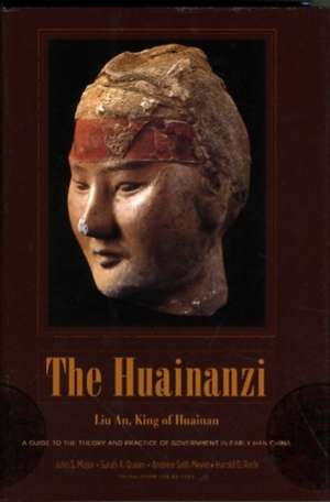 The Huainanzi – A Guide to the Theory and Practice of Government in Early Han China, by Liu An, King of Huainan