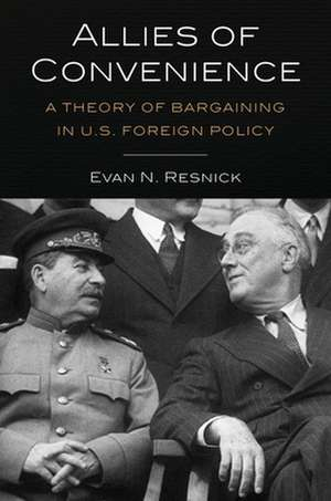 Allies of Convenience – A Theory of Bargaining in U.S. Foreign Policy de Evan N. Resnick