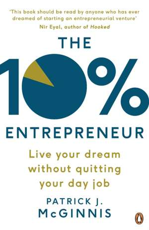 The 10% Entrepreneur: Live Your Dream Without Quitting Your Day Job de Patrick J. McGinnis