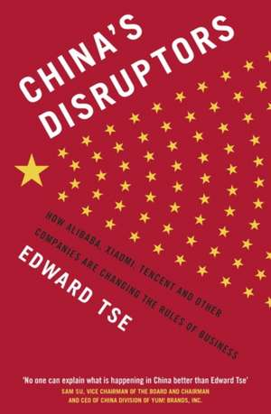 China's Disruptors: How Alibaba, Xiaomi, Tencent, and Other Companies are Changing the Rules of Business de Edward Tse