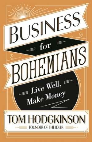 Business for Bohemians: Live Well, Make Money de Tom Hodgkinson