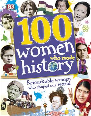 100 Women Who Made History: Remarkable Women Who Shaped Our World de DK