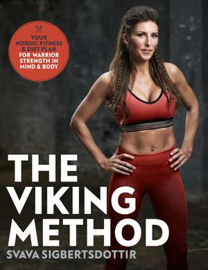 The Viking Method: Your Nordic Fitness and Diet Plan for Warrior Strength in Mind and Body de Svava Sigbertsdottir