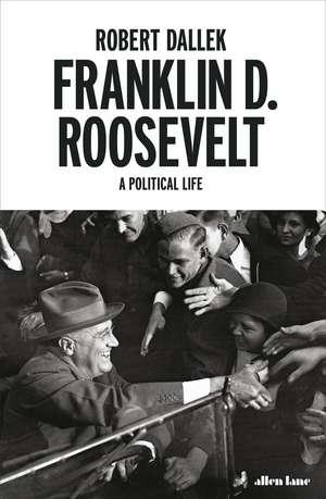 Franklin D. Roosevelt: A Political Life de Robert Dallek