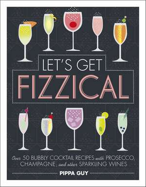 Let's Get Fizzical: Over 50 Bubbly Cocktail Recipes with Prosecco, Champagne, and other Sparkling Wines de Pippa Guy