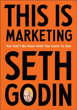 This is Marketing: You Can't Be Seen Until You Learn To See de Seth Godin