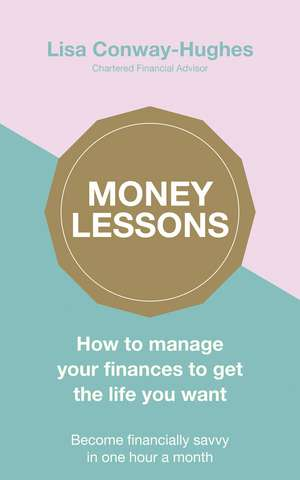 Money Lessons: How to manage your finances to get the life you want de Lisa Conway-Hughes