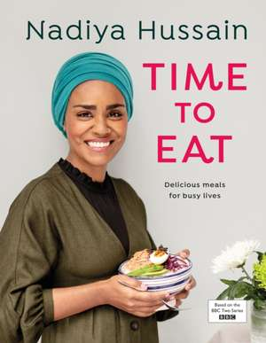 Time to Eat: Delicious meals for busy lives de Nadiya Hussain