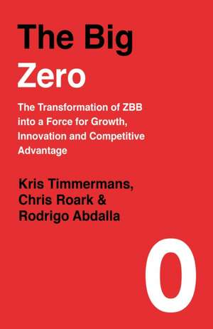 The Big Zero: The Transformation of ZBB into a Force for Growth, Innovation and Competitive Advantage de Kris Timmermans