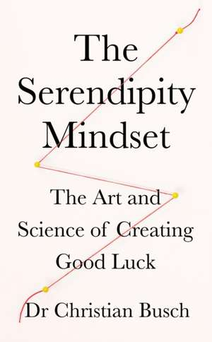 The Serendipity Mindset: The Art and Science of Creating Good Luck de Dr Christian Busch
