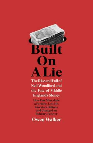 Built on a Lie: The Rise and Fall of Neil Woodford and the Fate of Middle England's Money de Owen Walker
