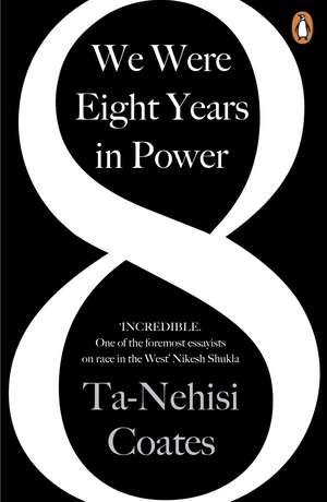 We Were Eight Years in Power: 'One of the foremost essayists on race in the West' Nikesh Shukla, author of The Good Immigrant de Ta-Nehisi Coates