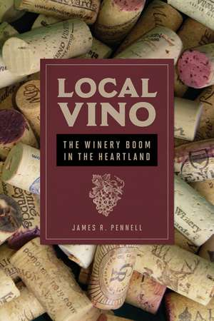 Local Vino: The Winery Boom in the Heartland de James R Pennell