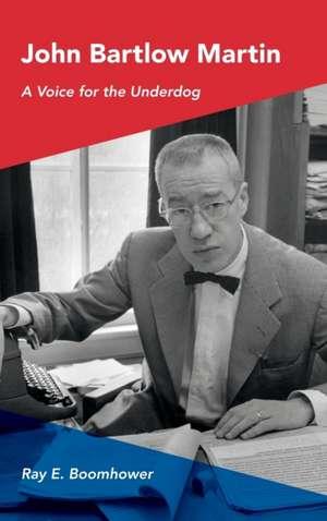 John Bartlow Martin:  A Voice for the Underdog de Ray E. Boomhower