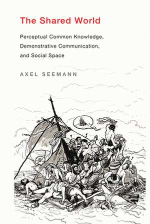 The Shared World – Perceptual Common Knowledge, Demonstrative Communication, and Social Space de Axel Seemann