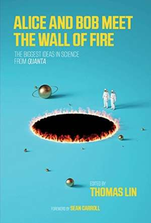 Alice and Bob Meet the Wall of Fire – The Biggest Ideas in Science from Quanta de Thomas Lin